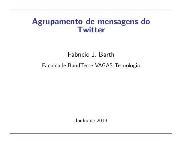 Agrupamento de mensagens do Twitter Fabr´ J. Barth ıcio Faculdade BandTec e VAGAS Tecnologia  Junho de 2013
