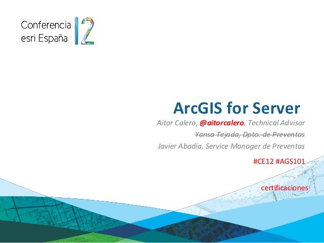 ArcGIS for ServerAitor Calero, @aitorcalero, Technical Advisor            Yansa Tejada, Dpto. de PreventasJavier Abadía, S...