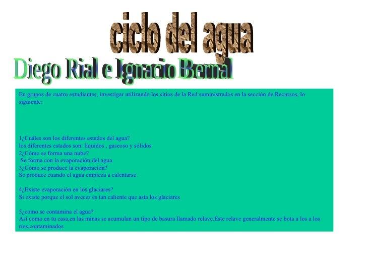 ciclo del agua Diego Rial e Ignacio Bernal En grupos de cuatro estudiantes, investigar utilizando los sitios de la Red sum...
