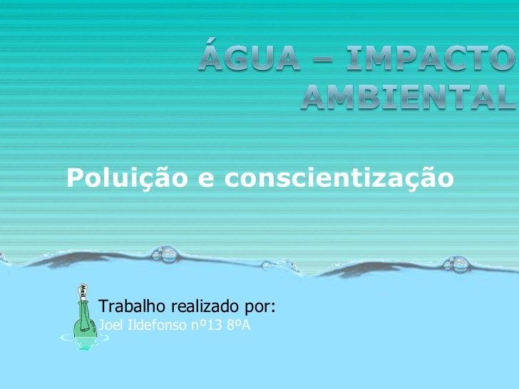 Poluição e conscientização Trabalho realizado por: Joel Ildefonso nº13 8ºA