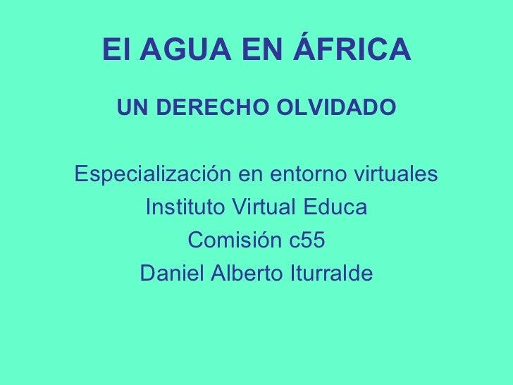 El AGUA EN ÁFRICA    UN DERECHO OLVIDADOEspecialización en entorno virtuales      Instituto Virtual Educa           Comisi...