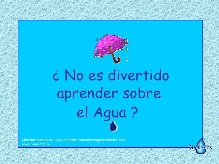 ¿ No es divertido aprender sobre  el Agua ?   Material tomado de: www.angelfire.com/mb/elagua/eduprinc.html www.rena.e12.v...