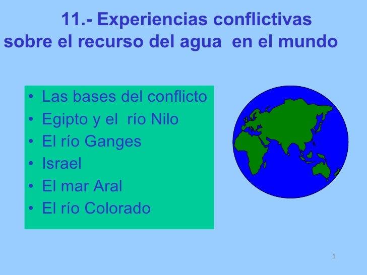 11.- Experiencias conflictivas sobre el recurso del agua  en el mundo  <ul><li>Las bases del conflicto </li></ul><ul><li>E...