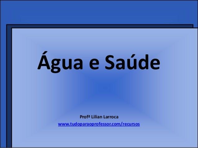 Água e Saúde          Profª Lilian Larroca  www.tudoparaoprofessor.com/recursos