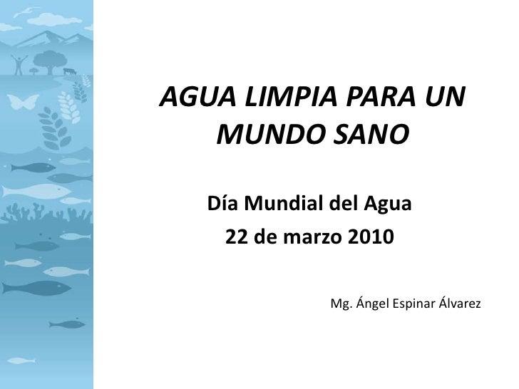 AGUA LIMPIA PARA UN MUNDO SANO<br />Día Mundial del Agua<br />22 de marzo 2010<br />Mg. Ángel Espinar Álvarez<br />