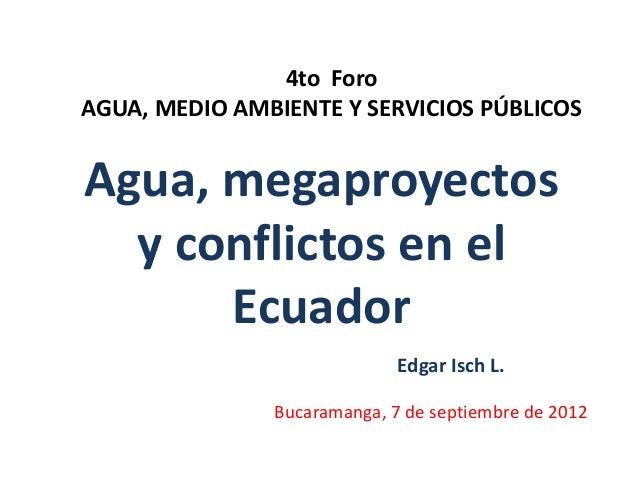 4to Foro AGUA, MEDIO AMBIENTE Y SERVICIOS PÚBLICOS  Agua, megaproyectos y conflictos en el Ecuador Edgar Isch L. Bucaraman...