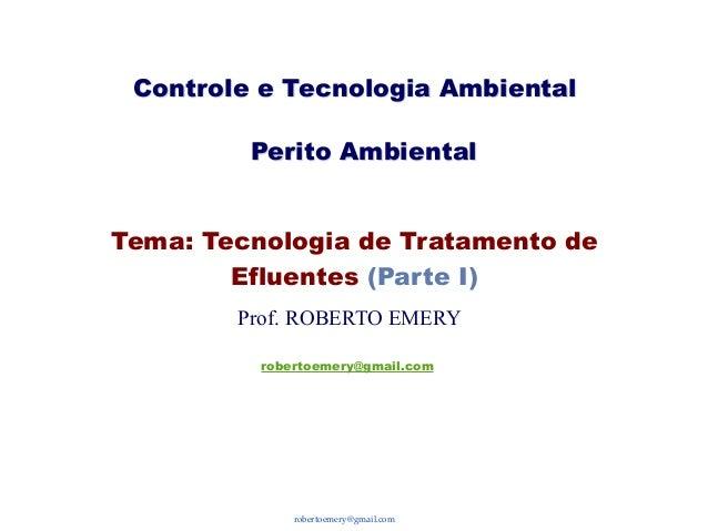 robertoemery@gmail.comTema: Tecnologia de Tratamento deEfluentes (Parte I)Controle e Tecnologia AmbientalProf. ROBERTO EME...