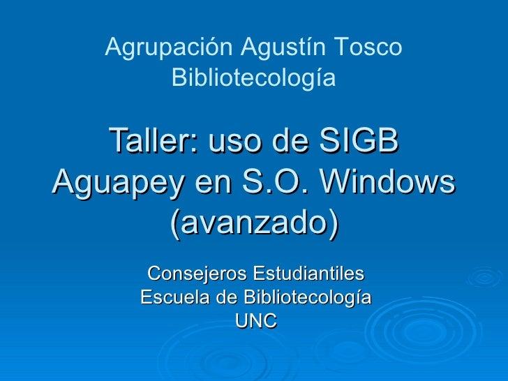 Taller: uso de SIGB Aguapey en S.O. Windows (avanzado) Consejeros Estudiantiles Escuela de Bibliotecología UNC Agrupación ...