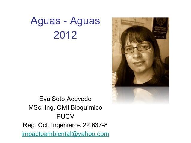 Aguas - Aguas       2012      Eva Soto Acevedo  MSc. Ing. Civil Bioquímico             PUCV Reg. Col. Ingenieros 22.637-8i...
