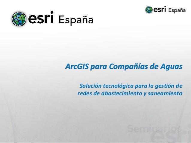 ArcGIS para Compañías de Aguas    Solución tecnológica para la gestión de   redes de abastecimiento y saneamiento