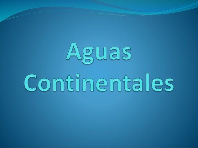 Las aguas continentales son un importante recurso para la vida del hombre, además de que se encuentran en cantidades exa...