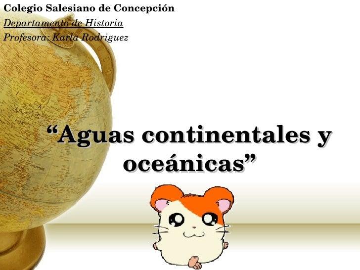 """"""" Aguas continentales y oceánicas"""" Colegio Salesiano de Concepción Departamento de Historia Profesora: Karla Rodriguez K.R..."""