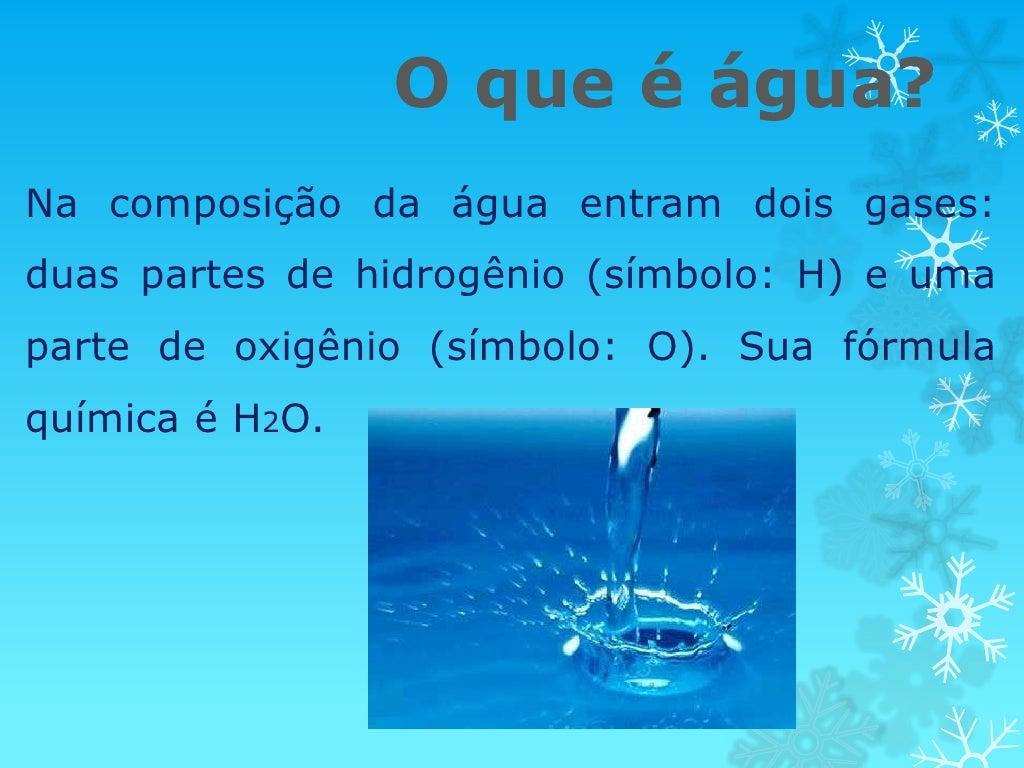 O que é água?Na composição da água entram dois gases:duas partes de hidrogênio (símbolo: H) e umaparte de oxigênio (símbol...