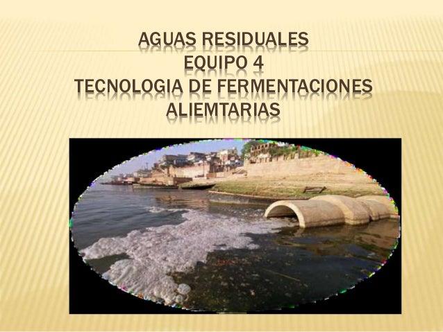 AGUAS RESIDUALES  EQUIPO 4  TECNOLOGIA DE FERMENTACIONES  ALIEMTARIAS
