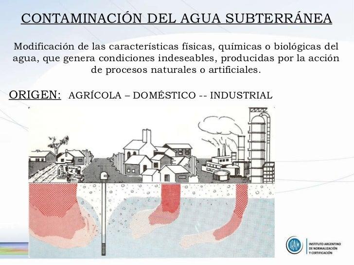 CONTAMINACIÓN DEL AGUA SUBTERRÁNEA Modificación de las características físicas, químicas o biológicas del agua, que genera...