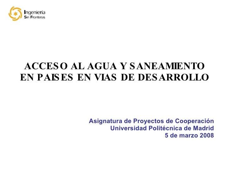ACCESO AL AGUA Y SANEAMIENTO EN PAISES EN VIAS DE DESARROLLO Asignatura de Proyectos de Cooperación Universidad Politécnic...