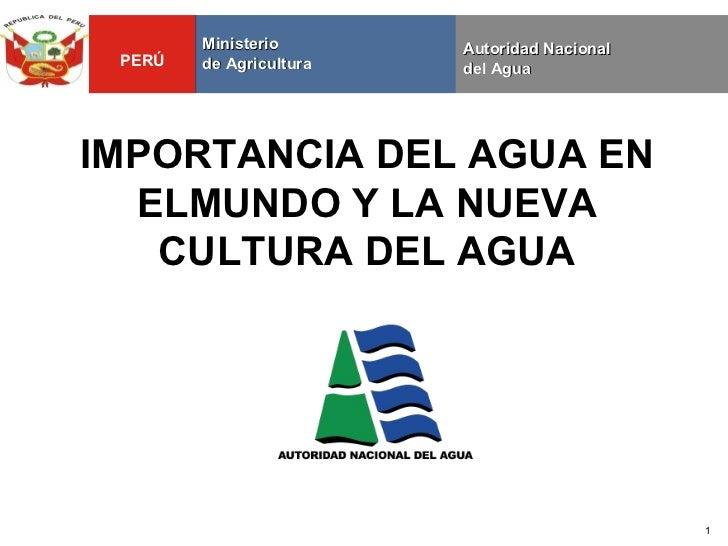 Ministerio       Autoridad Nacional PERÚ   de Agricultura   del AguaIMPORTANCIA DEL AGUA EN  ELMUNDO Y LA NUEVA   CULTURA ...