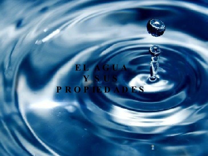 Propiedades del agua EL AGUA Y SUS PROPIEDADES