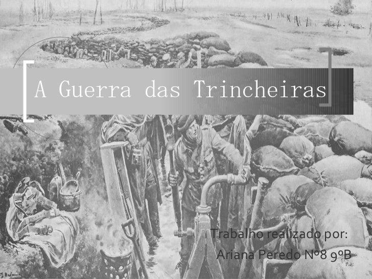 A Guerra das Trincheiras Trabalho realizado por: Ariana Peredo Nº8 9ºB