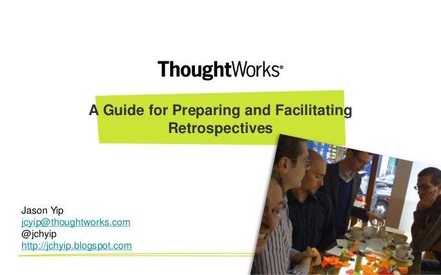 A Guide for Preparing and FacilitatingRetrospectivesJason Yipjcyip@thoughtworks.com@jchyiphttp://jchyip.blogspot.com