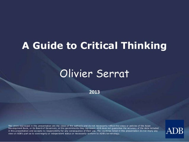 A Guide to Critical Thinking  Olivier Serrat 2013  The views expressed in this presentation are the views of the author/s ...