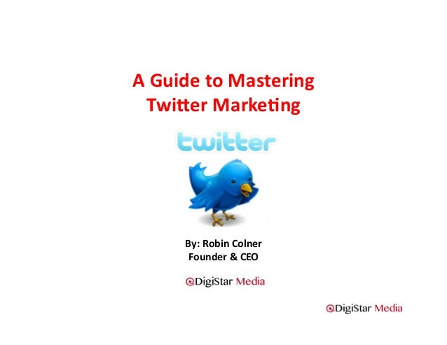 A	  Guide	  to	  Mastering	  	    Twi2er	  Marke4ng	            By:	  Robin	  Colner	             Founder	  &	  CEO