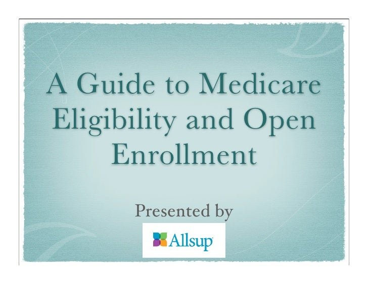 A Guide to Medicare Eligibility and Open      Enrollment       Presented by