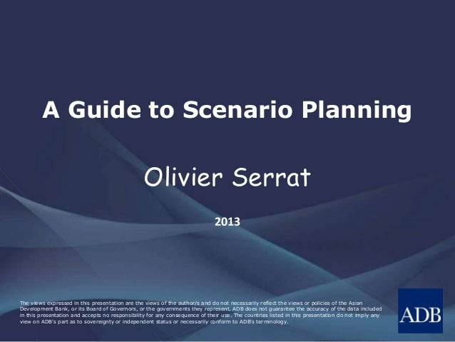 A Guide to Scenario Planning  Olivier Serrat  2013  The views expressed in this presentation are the views of the author/s...