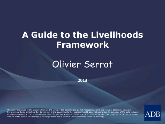 A Guide to the Livelihoods Framework  Olivier Serrat 2013  The views expressed in this presentation are the views of the a...
