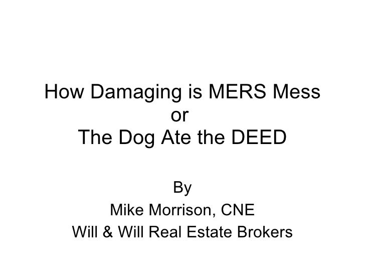How Damaging is MERS Mess or  The Dog Ate the DEED By Mike Morrison, CNE Will & Will Real Estate Brokers