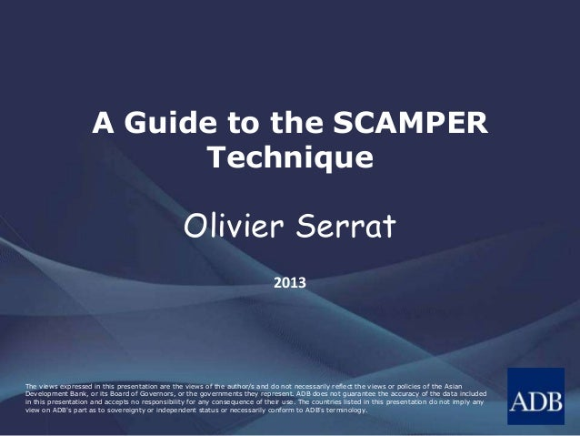 A Guide to the SCAMPER  Technique  Olivier Serrat  2013  The views expressed in this presentation are the views of the aut...
