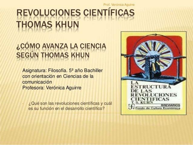 Prof. Verónica Aguirre  REVOLUCIONES CIENTÍFICAS THOMAS KHUN ¿CÓMO AVANZA LA CIENCIA SEGÚN THOMAS KHUN Asignatura: Filosof...