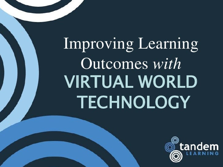 Improving Learning   Outcomes with VIRTUAL WORLD   TECHNOLOGY
