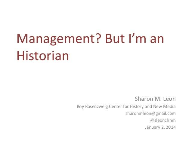 Management? But I'm an Historian Sharon M. Leon Roy Rosenzweig Center for History and New Media sharonmleon@gmail.com @sle...