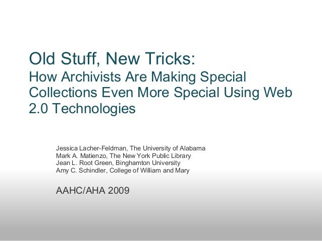 Old Stuff, New Tricks: How Archivists Are Making Special Collections Even More Special Using Web 2.0 Technologies Jessica ...