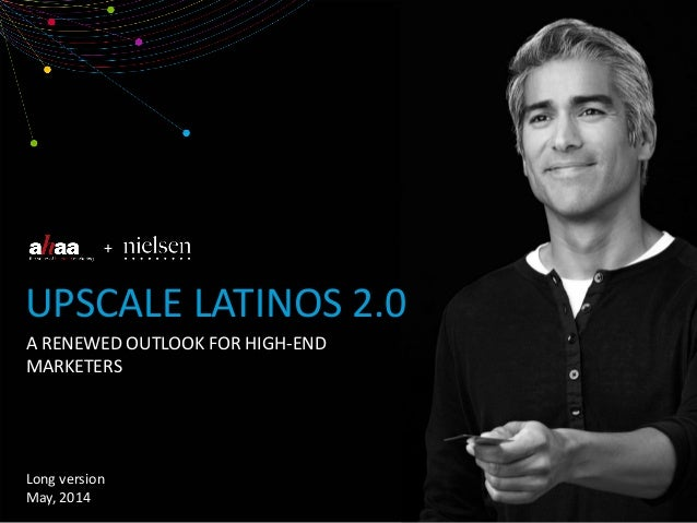 + A RENEWED OUTLOOK FOR HIGH-END MARKETERS UPSCALE LATINOS 2.0 Long version May, 2014