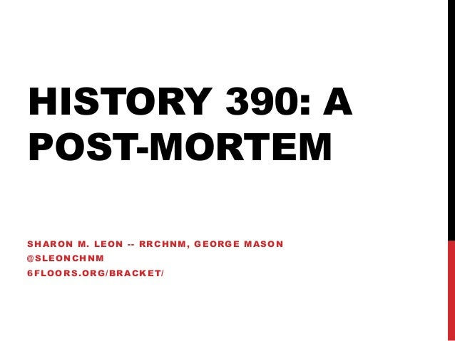 HISTORY 390: A POST-MORTEM SHARON M. LEON -- RRCHNM, GEORGE MASON @SLEONCHNM  6FLOORS.ORG/BRACKET/