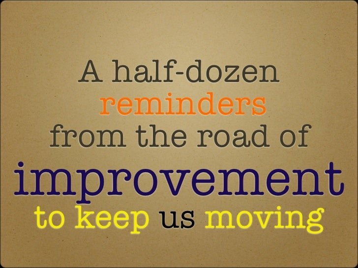 A half-dozen reminders from the road of improvement to keep us moving