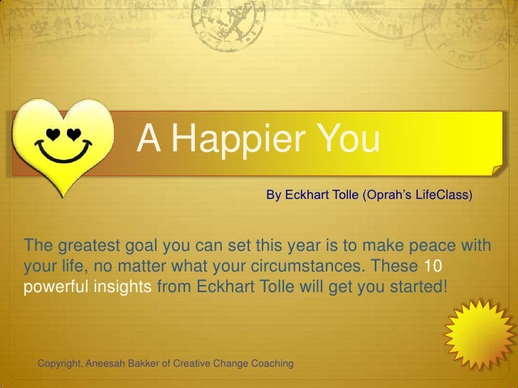 A Happier You                                                By Eckhart Tolle (Oprah's LifeClass)The greatest goal you can...