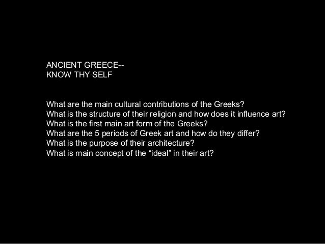 ANCIENT GREECE-- KNOW THY SELF What are the main cultural contributions of the Greeks? What is the structure of their reli...