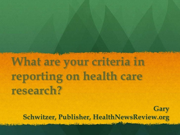 What are your criteria inreporting on health careresearch?                                       Gary  Schwitzer, Publishe...