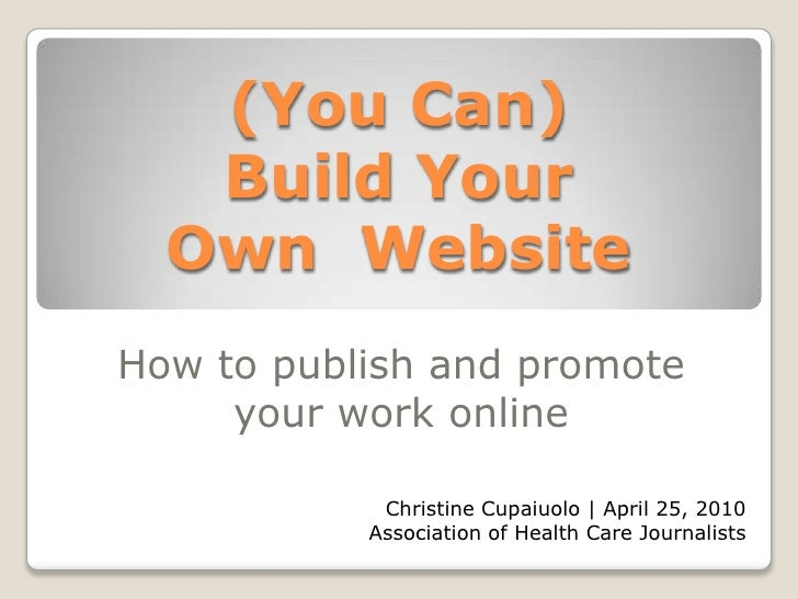 (You Can)Build Your Own  Website<br />How to publish and promote your work online<br />Christine Cupaiuolo | April 25, 201...