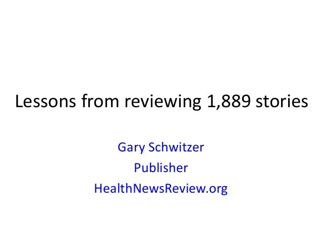 Lessons from reviewing 1,889 stories Gary Schwitzer Publisher HealthNewsReview.org