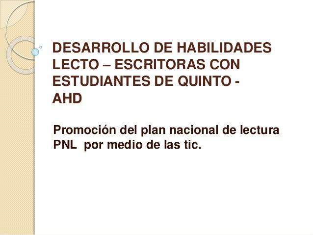 DESARROLLO DE HABILIDADES  LECTO – ESCRITORAS CON  ESTUDIANTES DE QUINTO -  AHD  Promoción del plan nacional de lectura  P...