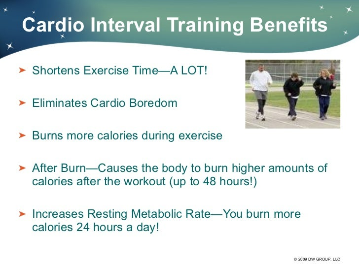 Cardio Interval Training Benefits <ul><li>Shortens Exercise Time—A LOT! </li></ul><ul><li>Eliminates Cardio Boredom </li><...