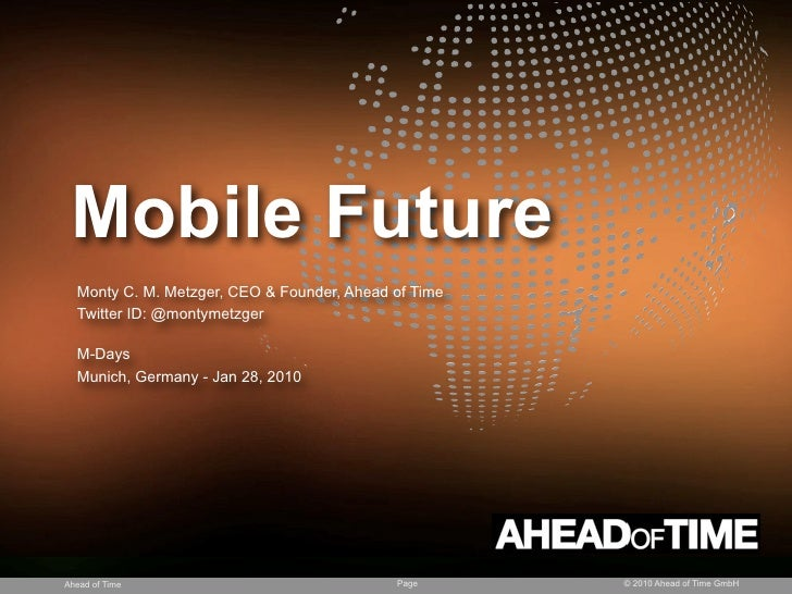 Mobile Future   Monty C. M. Metzger, CEO & Founder, Ahead of Time   Twitter ID: @montymetzger    M-Days   Munich, Germany ...