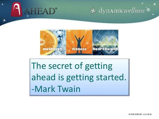 ® © DW GROUP, LLC 2010 The secret of getting ahead is getting started. -Mark Twain