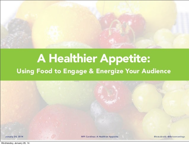 A Healthier Appetite: Using Food to Engage & Energize Your Audience  January 24, 2014 Wednesday, January 29, 14  MPI Carol...