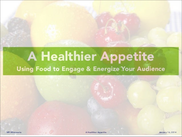 MPI Minnesota A Healthier Appetite January 16, 2014 A Healthier Appetite Using Food to Engage & Energize Your Audience