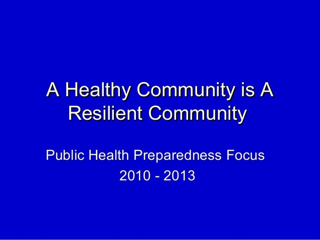 A Healthy Community is AA Healthy Community is A Resilient CommunityResilient Community Public Health Preparedness Focus 2...
